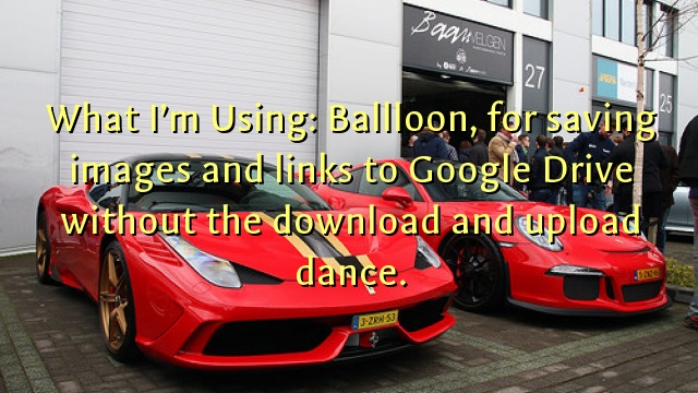 What I'm Using: Ballloon, for saving images and links to Google Drive without the download and upload dance.