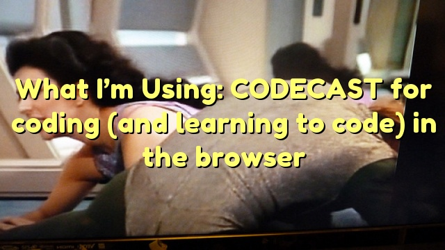 What I'm Using: CODECAST for coding (and learning to code) in the browser