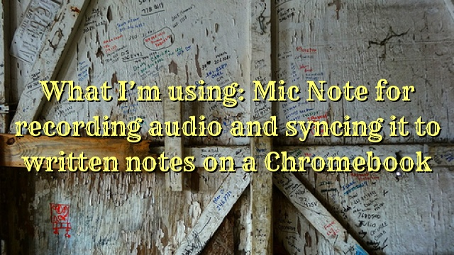 What I'm using: Mic Note for recording audio and syncing it to written notes on a Chromebook