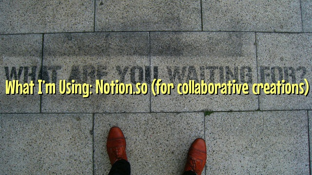 What I'm Using: Notion.so (for collaborative creations)