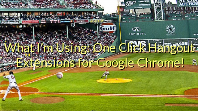 What I'm Using: One Click Hangout Extensions for Google Chrome!