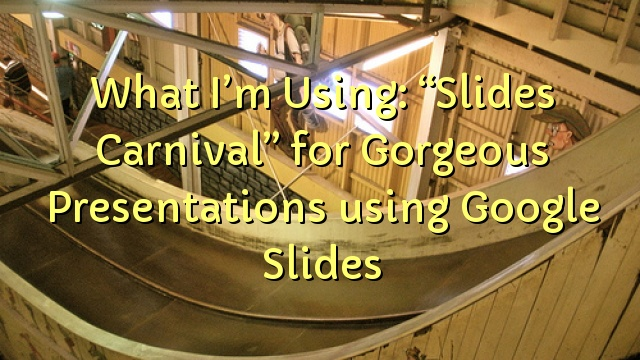 "What I'm Using: ""Slides Carnival"" for Gorgeous Presentations using Google Slides"