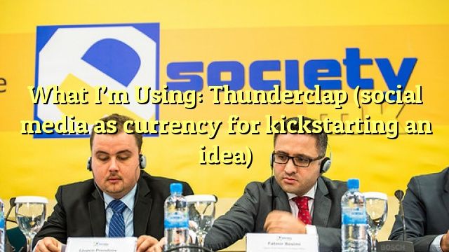What I'm Using: Thunderclap (social media as currency for kickstarting an idea)