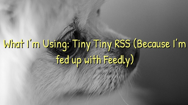 What I'm Using: Tiny Tiny RSS (Because I'm fed up with Feedly)