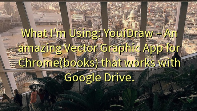 What I'm Using: YouiDraw – An amazing Vector Graphic App for Chrome(books) that works with Google Drive.