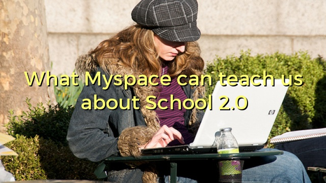 What Myspace can teach us about School 2.0