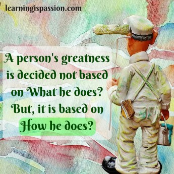 A person's greatness is decided not based on what he does? but, it is based on how he does? - Discovering greatness in our work