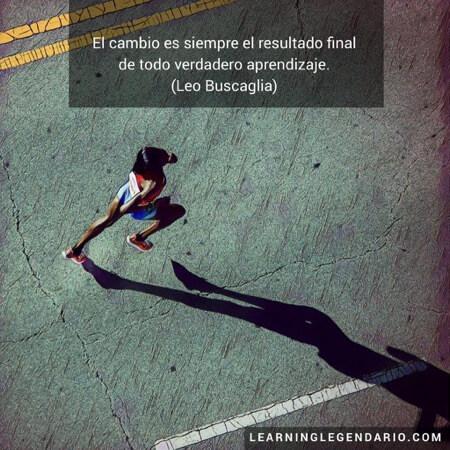 El cambio es siempre el resultado final de todo verdadero aprendizaje. Leo Buscaglia.