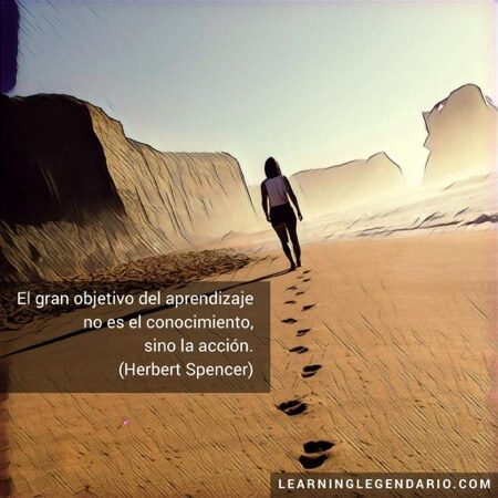 El gran objetivo del aprendizaje no es el conocimiento, sino la acción. Herbet Spencer.