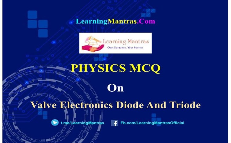 Physics MCQ on Valve Electronics Diode And Triode for NEET, JEE, Medical and Engineering Exam 2021