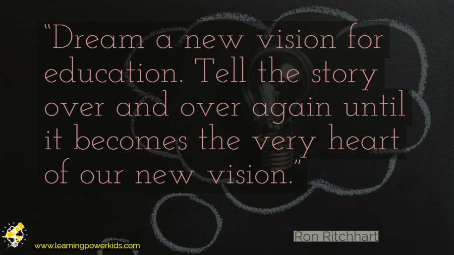 "Ron Ritchhart quote: ""Dream a new vision for education. Tell the story over and over again until it becomes the very heart of our new vision."""
