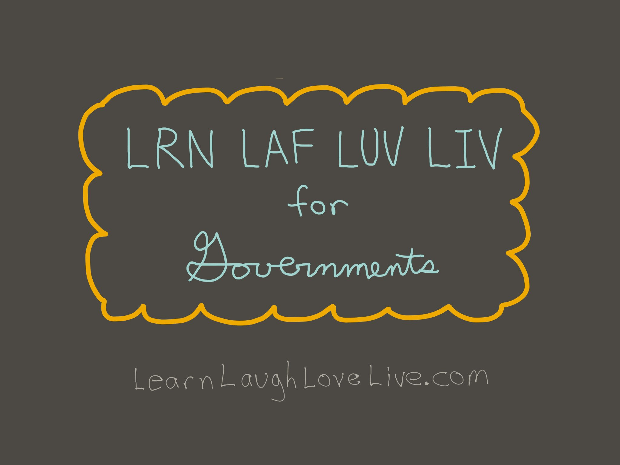 Government Governments LRN LAF LUV LIV LYF Learn Laugh Love Live Life