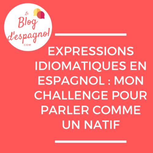 Expressions Idiomatiques En Espagnol Mon Challenge Pour Parler Comme Un Natif Le Blog D Espagnol