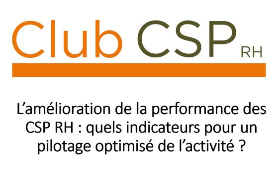Club CSP RH – L'amélioration de la performance des CSP RH : quels indicateurs pour un pilotage optimisé de l'activité ? (épisode 3/3)