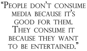 People don't consume media because it's good for them. They consume it because they want to be entertained.