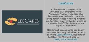 Applications are now open for the LeeCares 2021 Emergency Rental Assistance Program. Individuals at or below 80% area median income (AMI) facing homelessness or housing instability due to inability to pay rent and/or utilities as a result of the COVID-19 pandemic are eligible for assistance. Residents of unincorporated Lee County and five of the county's six cities can apply by visiting LeeFLcares.com. Residents of the City of Fort Myers will need to directly to the municipality.