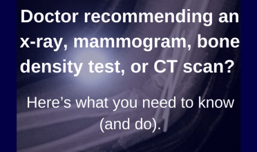 Doctor recommending an x-ray, mammogram, bone density test, or CT scan?  Here's what you need to know (and do).