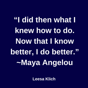I did then what I knew how to do. Now that I know better, I do better