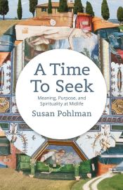 A Time to Seek- Meaning, Purpose and Spirituality at Midlife by Susan Pohlman