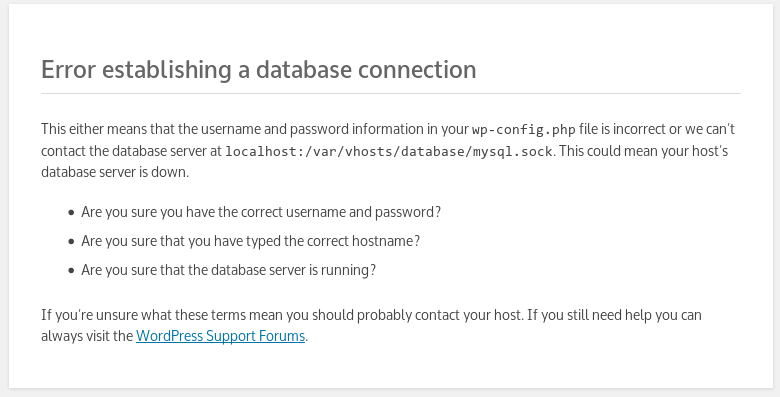 Error establishing a database connection This either means that the username and password information in your wp-config.php file is incorrect or we can't contact the database server at localhost:/var/vhosts/database/mysql.sock. This could mean your host's database server is down.