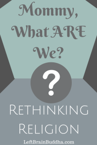 """""""Mommy, What ARE We?"""": Rethinking Religion"""