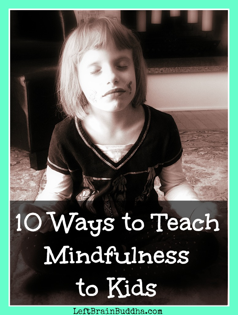 10 Ways to Teach Mindfulness to Kids - Left Brain Buddha