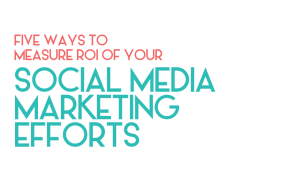 Five ways to measure ROI of your social media marketing efforts