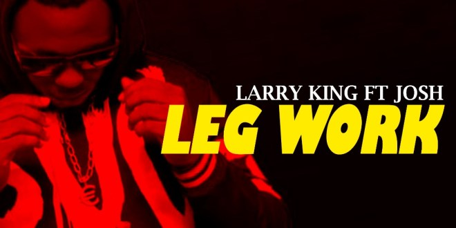 Larry King - Leg Work ft Josh