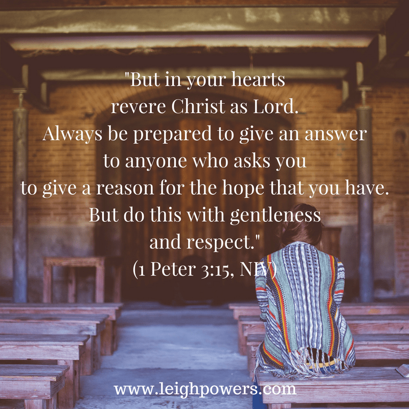 -But in your heartsrevere Christ as Lord.Always be prepared to give an answerto anyone who asks youto give a reason for the hope that you have.But do this with gentlenessand respect.-(1 Peter 3-15, NIV)