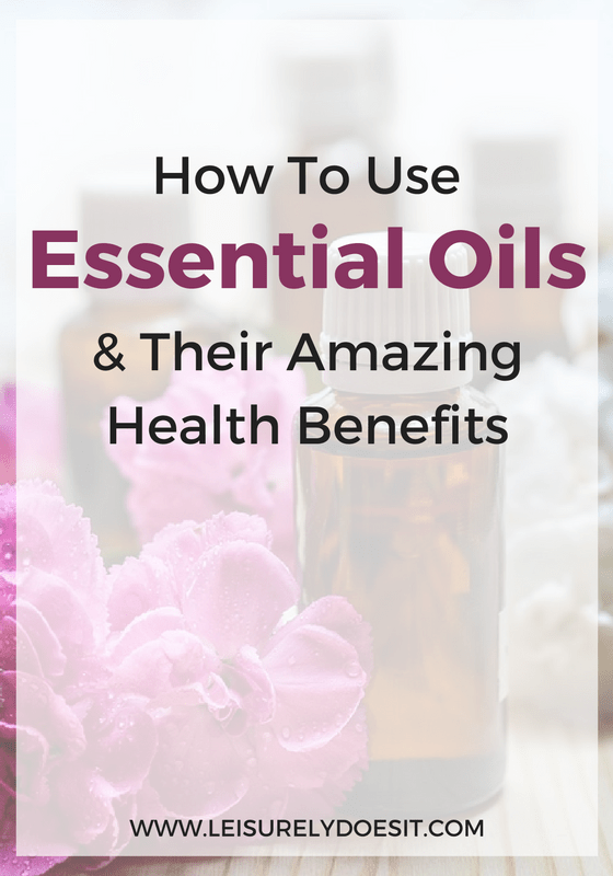 How To Use Essential Oils And Their Amazing Health Benefits