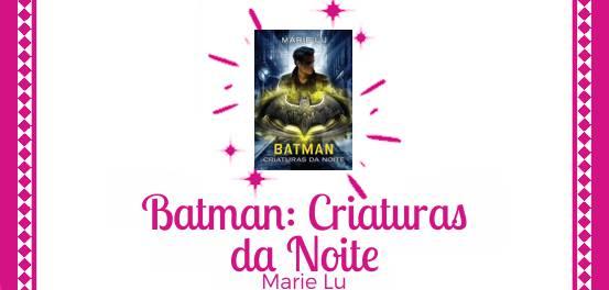 Batman: Criaturas da Noite, de Marie Lu #Resenha