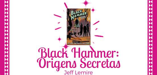 Black Hammer: Origens Secretas, de Jeff Lemire #Resenha