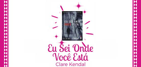 Eu Sei Onde Você Está, de Claire Kendal #Resenha