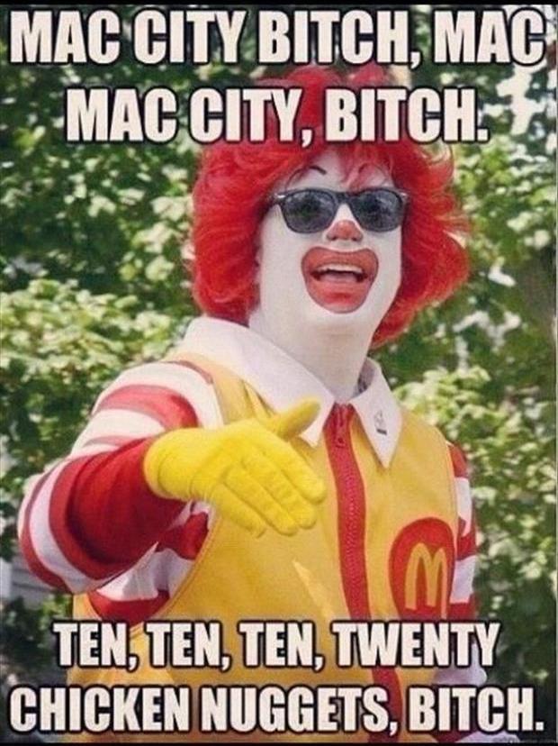 Mac City Bitch, Mac Mac City, Bitch.  Ten, Ten, Ten Twenty Chicken Nuggets, Bitch.