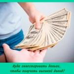 Куда инвестировать деньги, чтобы получить высокий доход?