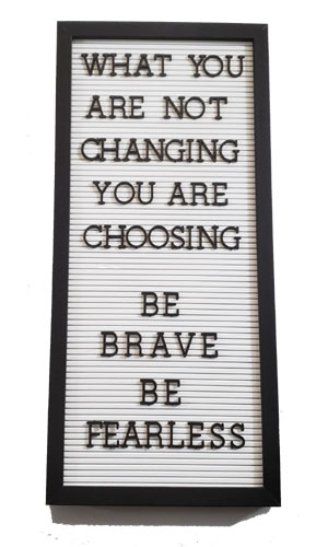 """Letterboard with letters that spell out """"What you are not changing, you are choosing. Be brave. Be Fearless."""