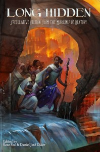 Long Hidden: Speculative Fiction from the Margins of History edited by Rose Fox and Daniel José Older