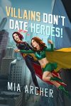 Villains Don't Date Heroes by Mia Archer cover