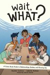 Wait, What?: A Comic Book Guide to Relationships, Bodies, and Growing Up by Heather Corinna and Isabella Rotman