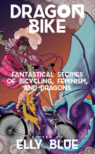 Dragon Bike edited by Elly Blue