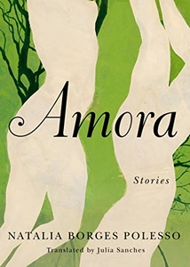 Amora: Stories by Natalia Borges Polesso, translated by Julia Sanches