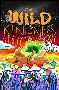 A Wild Kindness: A Psilocybin Odyssey by Bett Williams