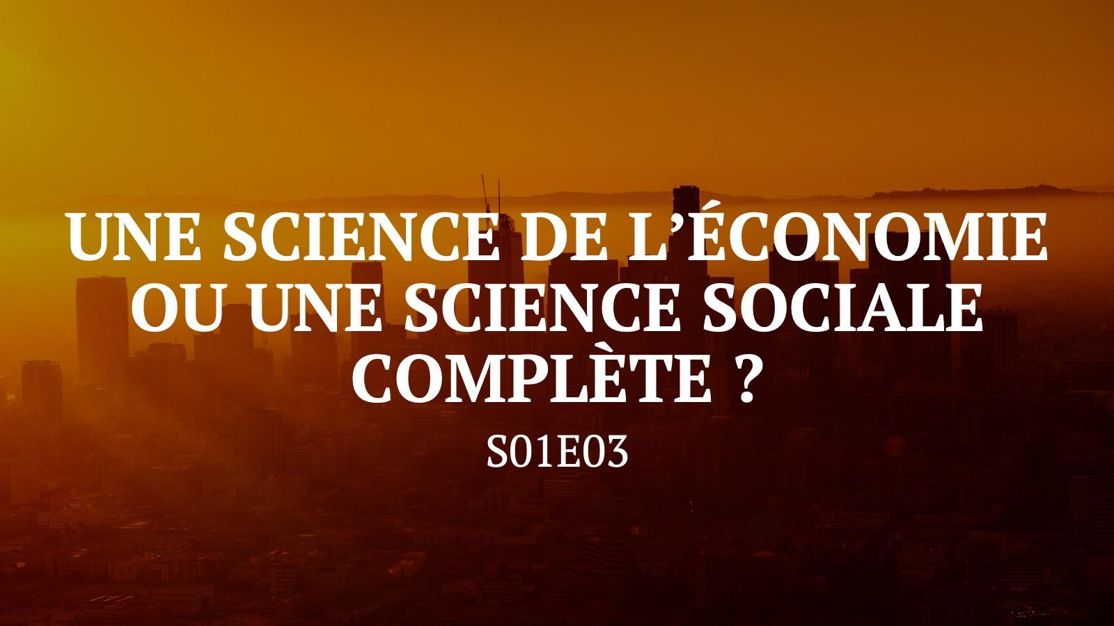 Une science de l'économie ou une science sociale complète ? S01E03