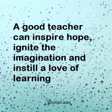 A good teacher can inspire hope, ignite the imagination and instill a love of learning