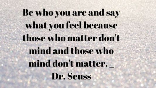 Be who you are and say what you feel because those who matter don't mind and those who mind don't matter. _ Dr. Seuss