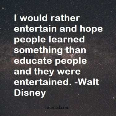 I would rather entertain and hope people learned something than educate people and they were entertained. -Walt Disney
