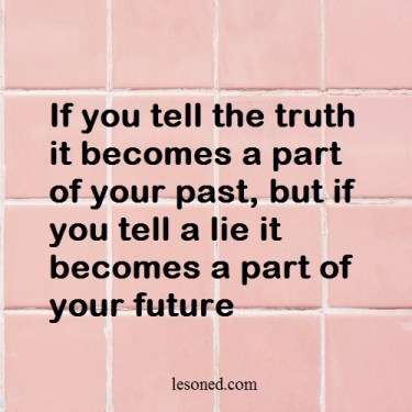 If you tell the truth it becomes a part of your past, but if you tell a lie it becomes a part of your future