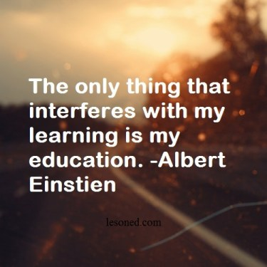 The only thing that interferes with my learning is my education. -Albert Einstien