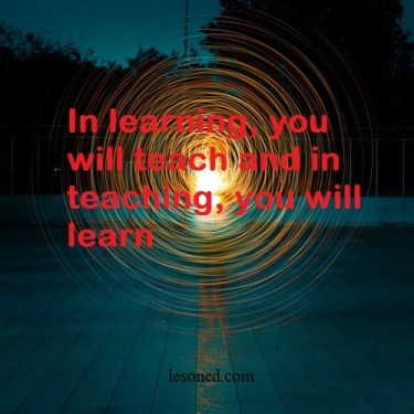 in learning, you will teach and in teaching, you will learn