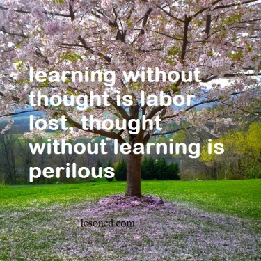 learning without thought is labor lost, thought without learning is perilous